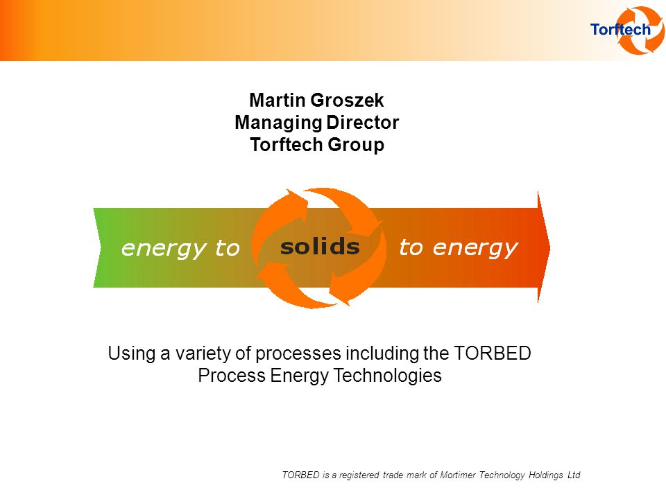 TORBED is a registered trade mark of Mortimer Technology Holdings Ltd Using a variety of processes including the TORBED Process Energy Technologies Martin Groszek Managing Director Torftech Group