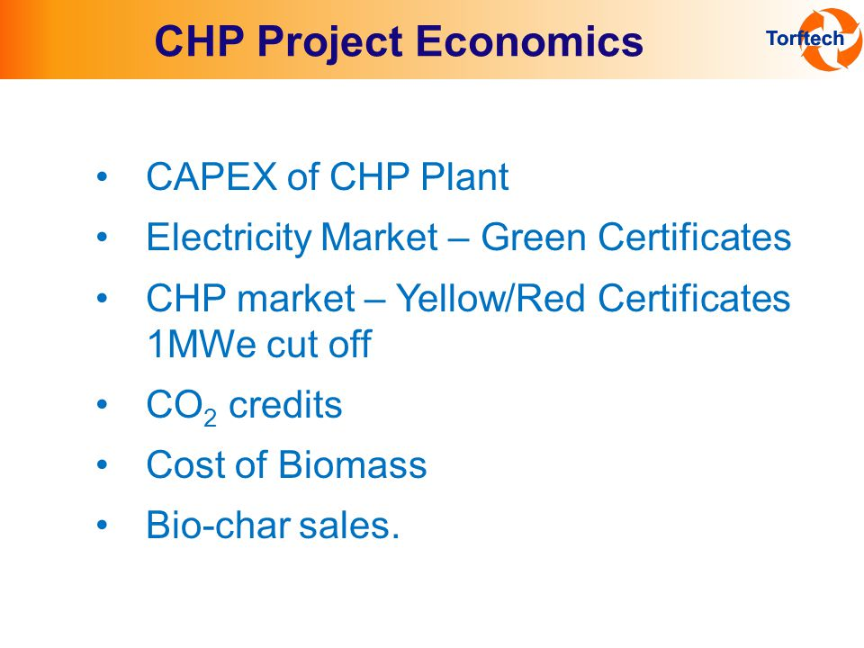 CHP Project Economics CAPEX of CHP Plant Electricity Market – Green Certificates CHP market – Yellow/Red Certificates 1MWe cut off CO 2 credits Cost of Biomass Bio-char sales.
