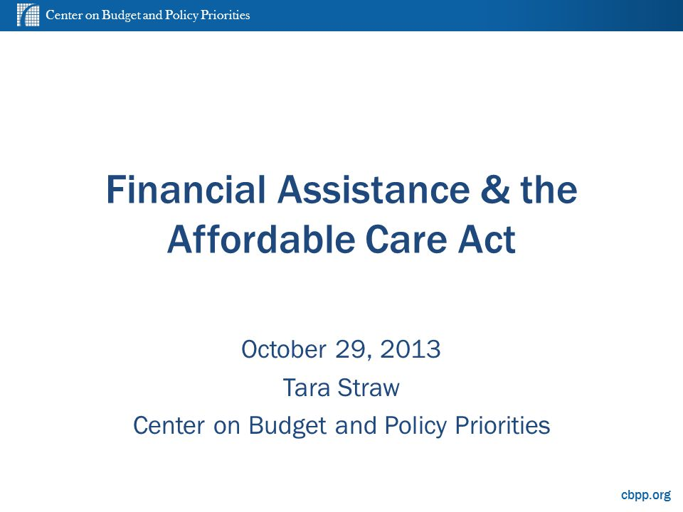 Center on Budget and Policy Priorities cbpp.org Financial Assistance & the Affordable Care Act October 29, 2013 Tara Straw Center on Budget and Policy Priorities