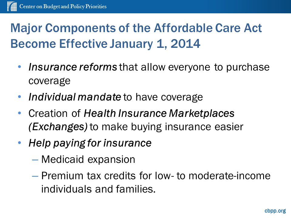 cbpp.org Major Components of the Affordable Care Act Become Effective January 1, 2014 Insurance reforms that allow everyone to purchase coverage Indiv