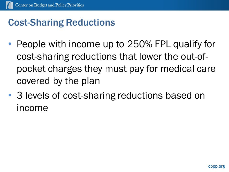Center on Budget and Policy Priorities cbpp.org Cost-Sharing Reductions People with income up to 250% FPL qualify for cost-sharing reductions that lower the out-of- pocket charges they must pay for medical care covered by the plan 3 levels of cost-sharing reductions based on income