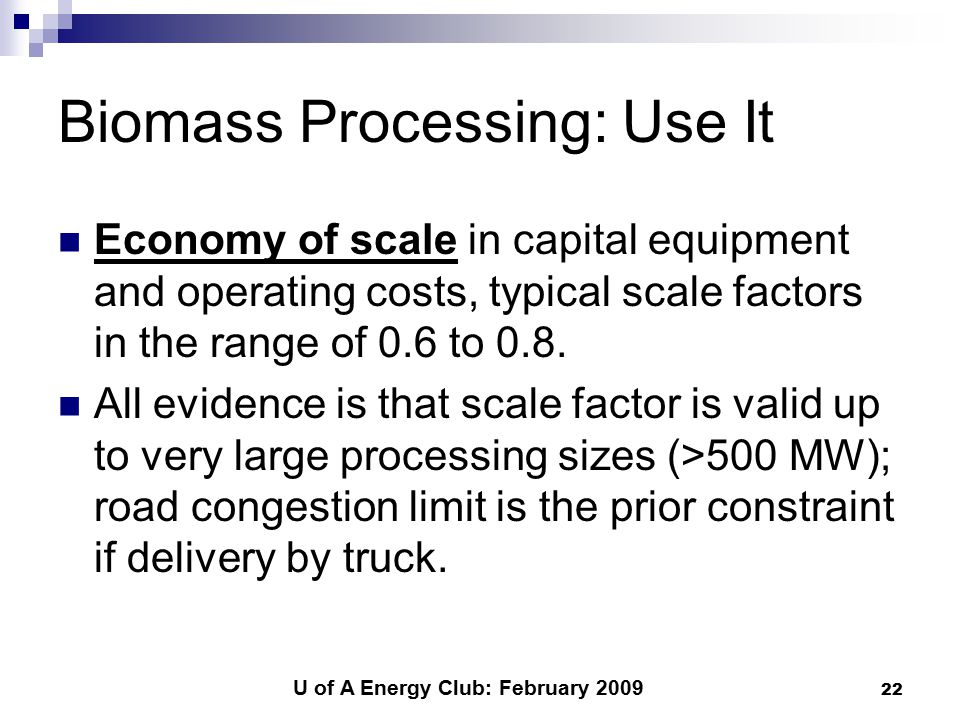 U of A Energy Club: February 2009 22 Biomass Processing: Use It Economy of scale in capital equipment and operating costs, typical scale factors in the range of 0.6 to 0.8.