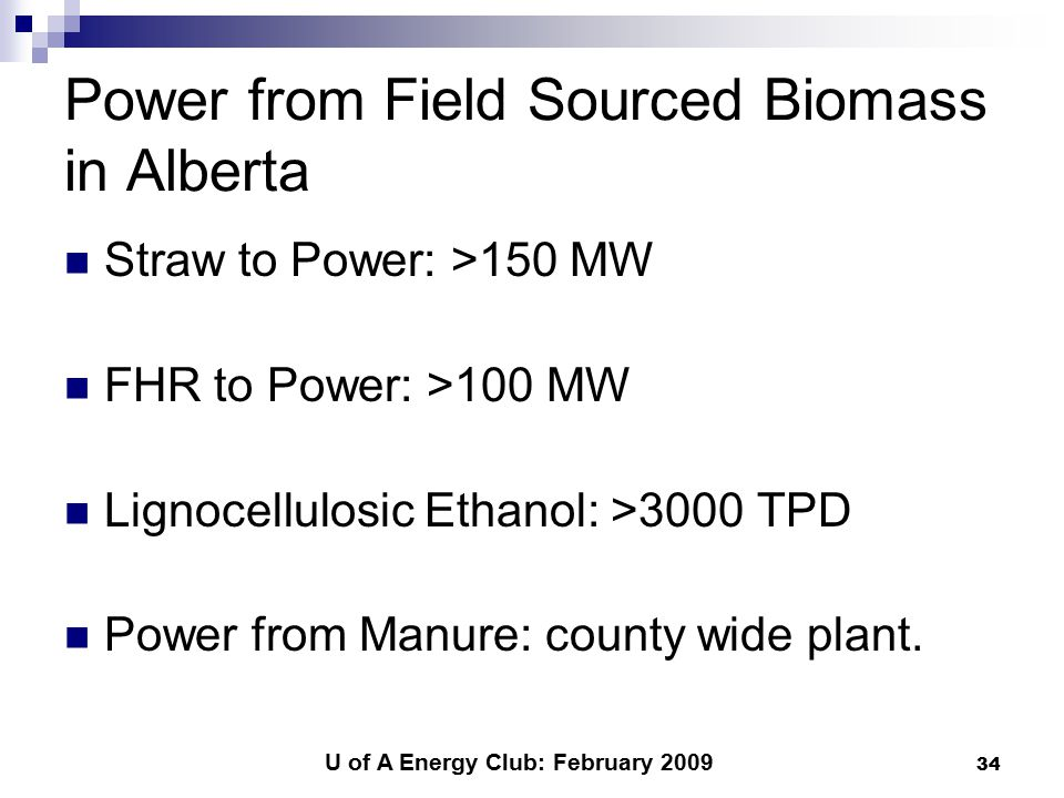 U of A Energy Club: February 2009 34 Power from Field Sourced Biomass in Alberta Straw to Power: >150 MW FHR to Power: >100 MW Lignocellulosic Ethanol: >3000 TPD Power from Manure: county wide plant.