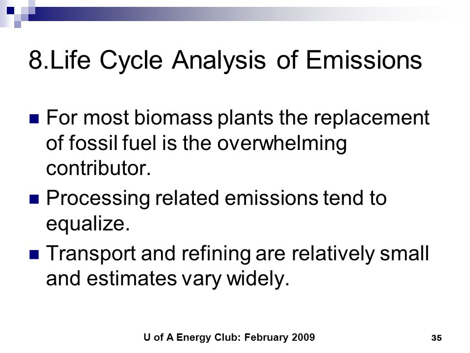 U of A Energy Club: February 2009 35 8.Life Cycle Analysis of Emissions For most biomass plants the replacement of fossil fuel is the overwhelming contributor.