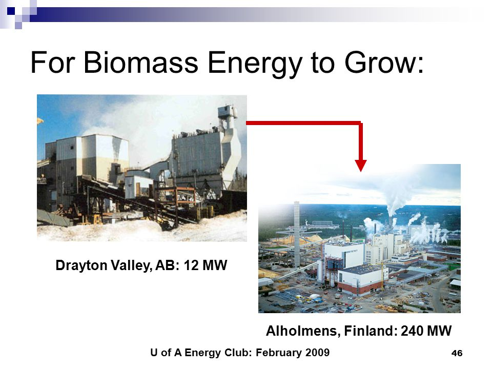 U of A Energy Club: February 2009 46 For Biomass Energy to Grow: Drayton Valley, AB: 12 MW Alholmens, Finland: 240 MW