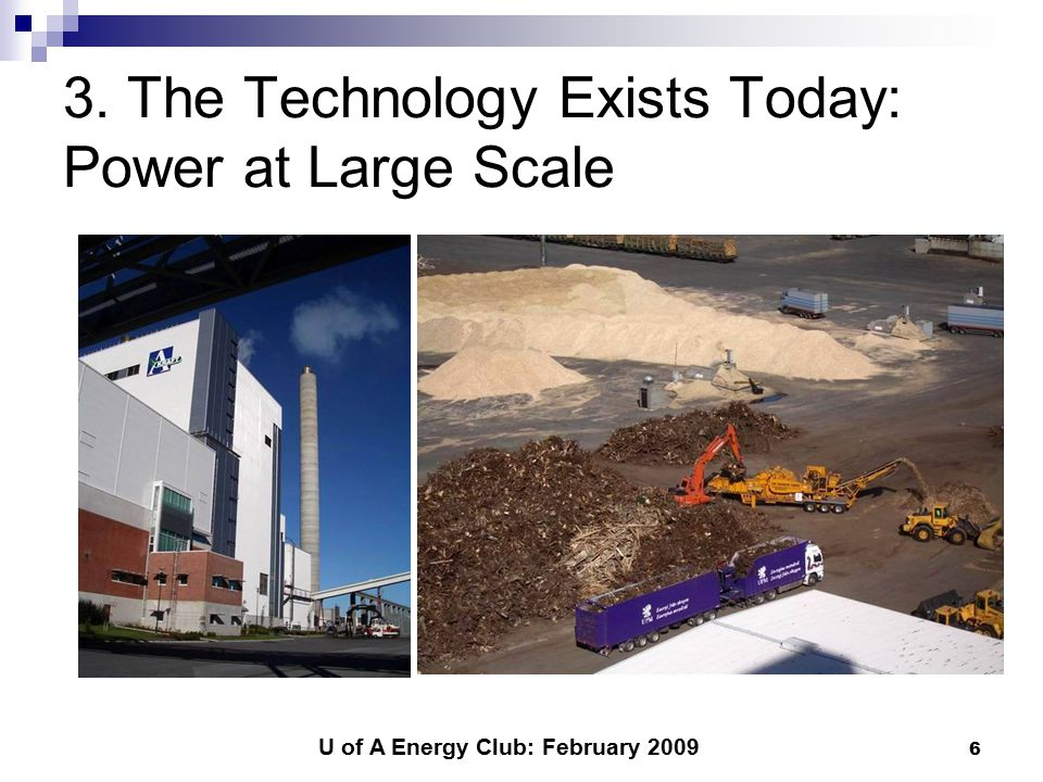 U of A Energy Club: February 2009 6 3. The Technology Exists Today: Power at Large Scale