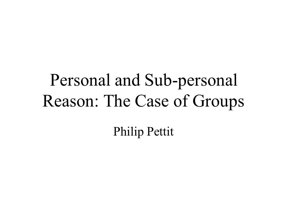 Personal and Sub-personal Reason: The Case of Groups Philip Pettit