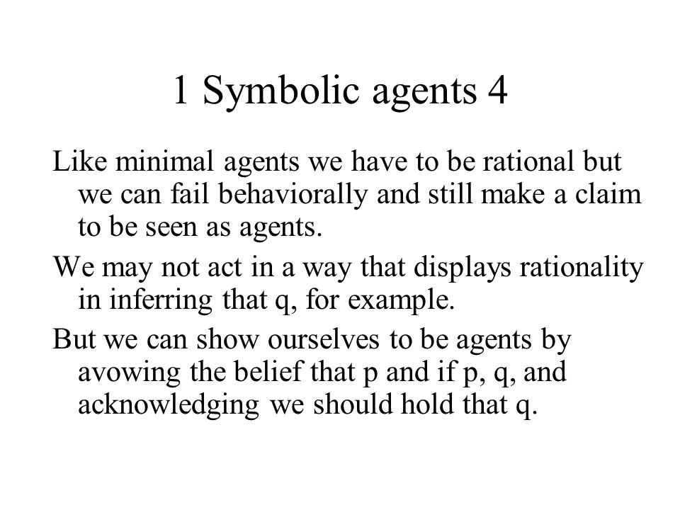 1 Symbolic agents 4 Like minimal agents we have to be rational but we can fail behaviorally and still make a claim to be seen as agents. We may not ac