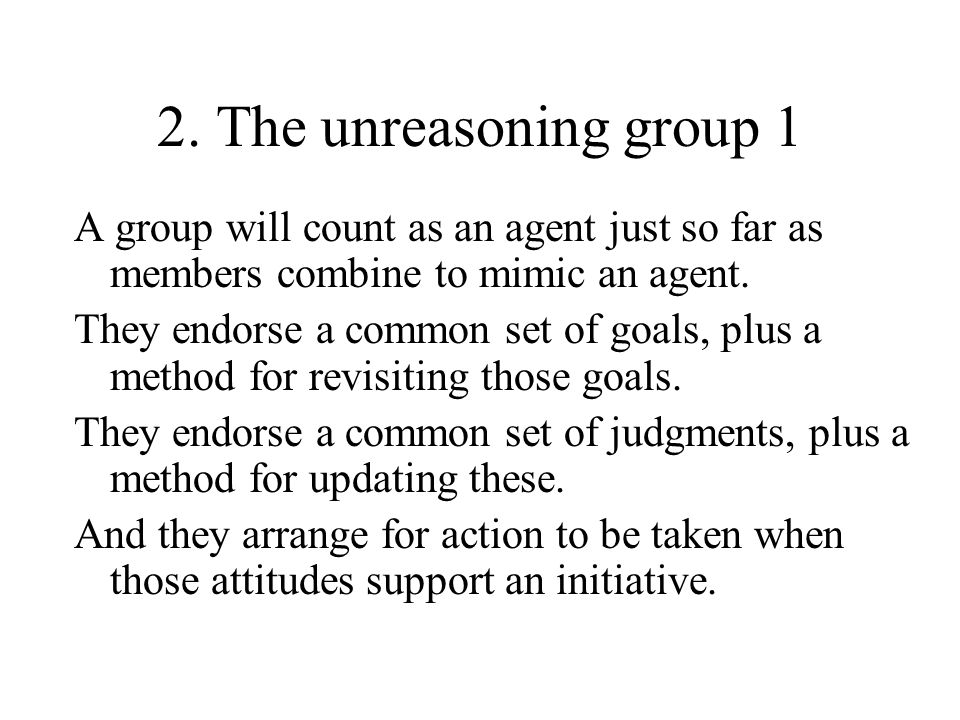 2. The unreasoning group 1 A group will count as an agent just so far as members combine to mimic an agent. They endorse a common set of goals, plus a