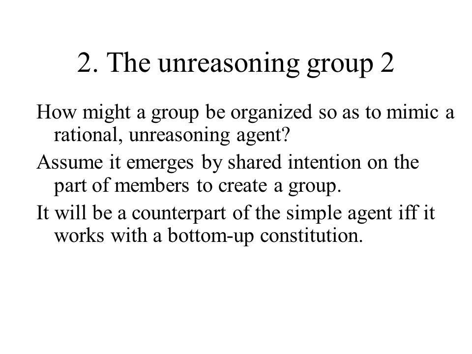 2. The unreasoning group 2 How might a group be organized so as to mimic a rational, unreasoning agent? Assume it emerges by shared intention on the p