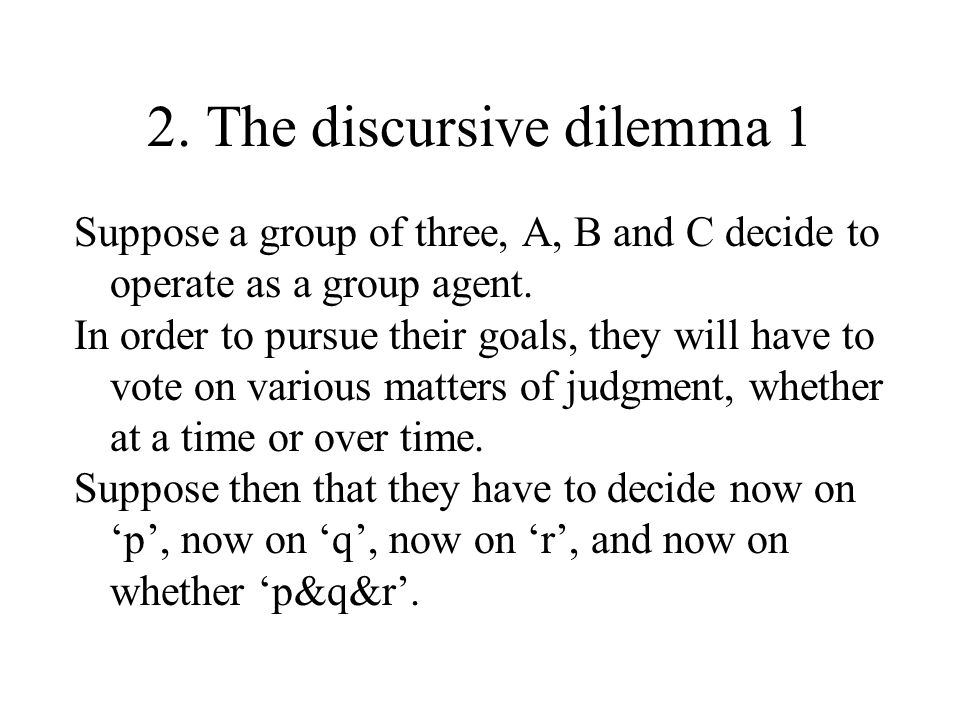 2. The discursive dilemma 1 Suppose a group of three, A, B and C decide to operate as a group agent. In order to pursue their goals, they will have to