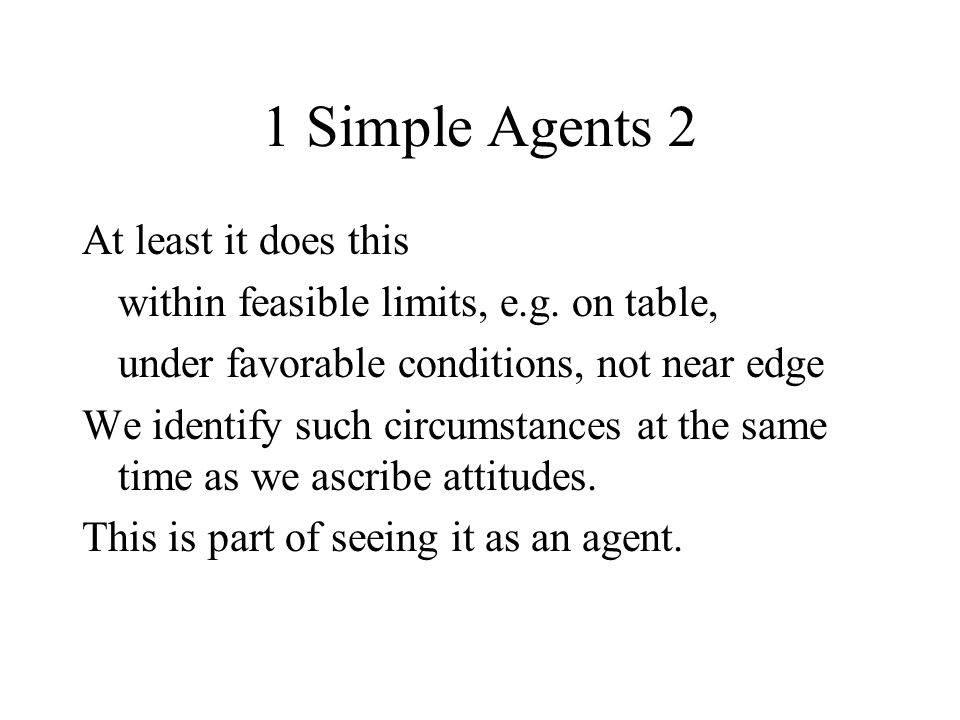 1 Simple Agents 2 At least it does this within feasible limits, e.g. on table, under favorable conditions, not near edge We identify such circumstance