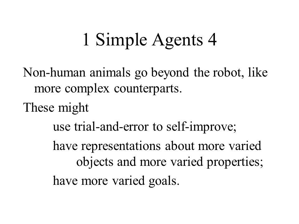 1 Simple Agents 4 Non-human animals go beyond the robot, like more complex counterparts. These might use trial-and-error to self-improve; have represe