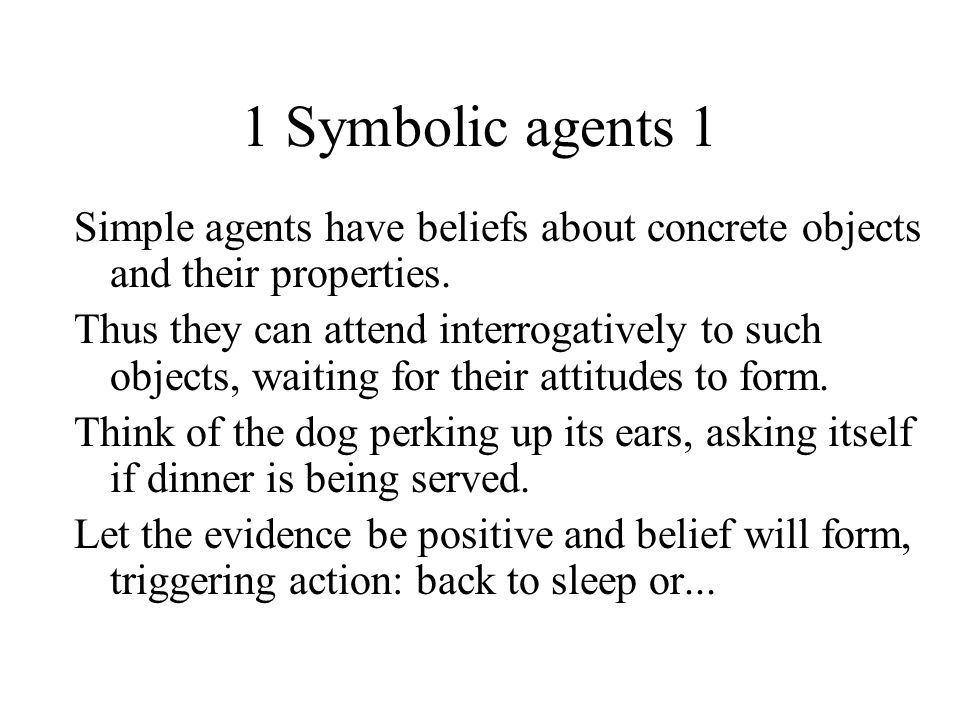 1 Symbolic agents 1 Simple agents have beliefs about concrete objects and their properties. Thus they can attend interrogatively to such objects, wait