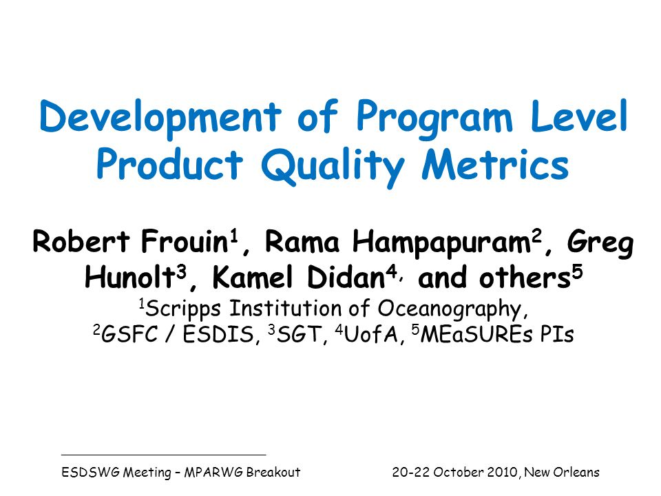 Development of Program Level Product Quality Metrics Robert Frouin 1, Rama Hampapuram 2, Greg Hunolt 3, Kamel Didan 4, and others 5 1 Scripps Institution of Oceanography, 2 GSFC / ESDIS, 3 SGT, 4 UofA, 5 MEaSUREs PIs _________________________________ ESDSWG Meeting – MPARWG Breakout 20-22 October 2010, New Orleans