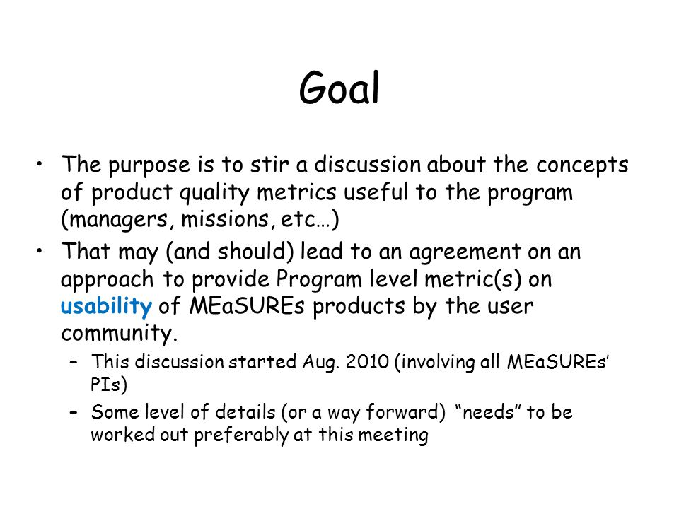 Goal The purpose is to stir a discussion about the concepts of product quality metrics useful to the program (managers, missions, etc…) That may (and should) lead to an agreement on an approach to provide Program level metric(s) on usability of MEaSUREs products by the user community.