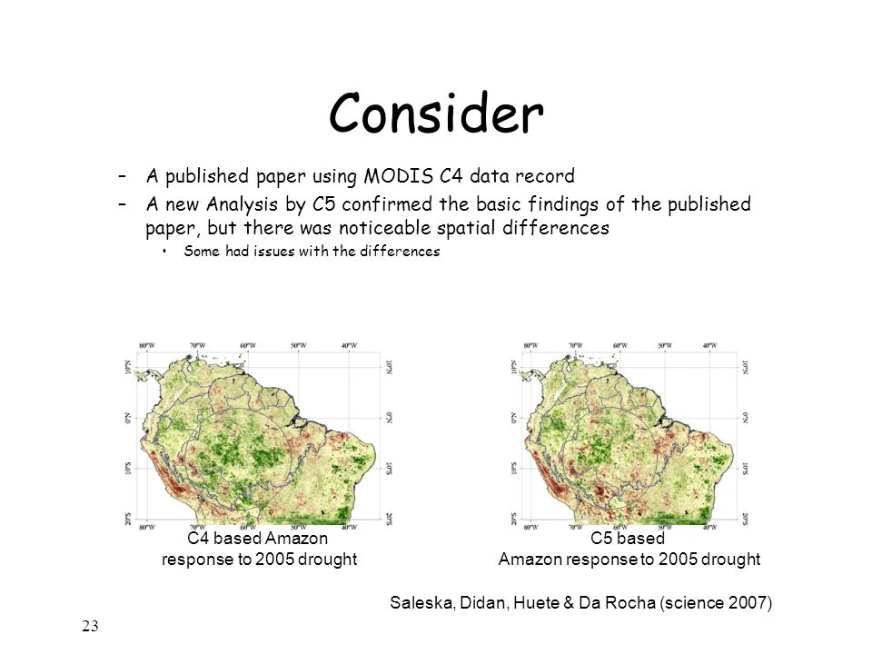Consider –A published paper using MODIS C4 data record –A new Analysis by C5 confirmed the basic findings of the published paper, but there was noticeable spatial differences Some had issues with the differences 23 C4 based Amazon response to 2005 drought C5 based Amazon response to 2005 drought Saleska, Didan, Huete & Da Rocha (science 2007)