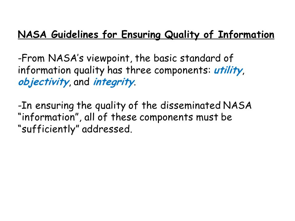 NASA Guidelines for Ensuring Quality of Information -From NASA's viewpoint, the basic standard of information quality has three components: utility, objectivity, and integrity.
