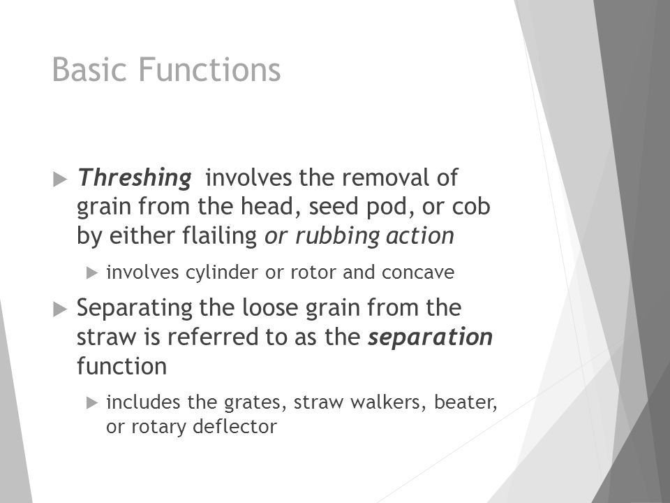 Basic Functions  Threshing involves the removal of grain from the head, seed pod, or cob by either flailing or rubbing action  involves cylinder or
