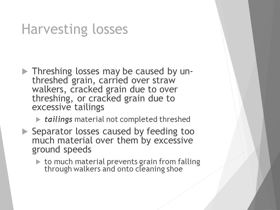 Harvesting losses  Threshing losses may be caused by un- threshed grain, carried over straw walkers, cracked grain due to over threshing, or cracked