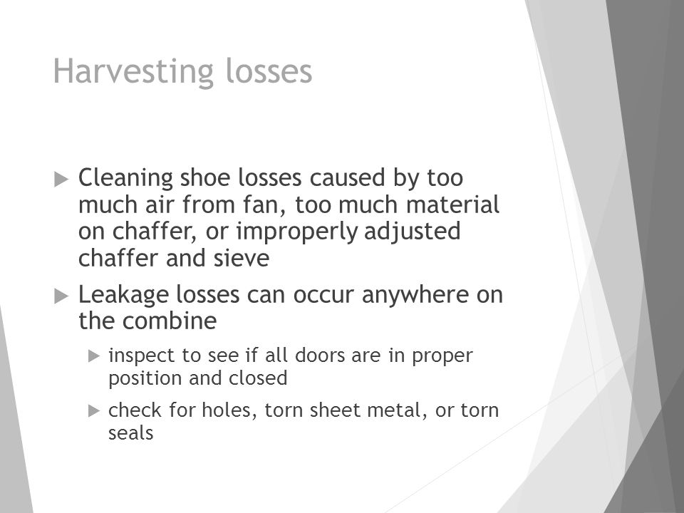 Harvesting losses  Cleaning shoe losses caused by too much air from fan, too much material on chaffer, or improperly adjusted chaffer and sieve  Leakage losses can occur anywhere on the combine  inspect to see if all doors are in proper position and closed  check for holes, torn sheet metal, or torn seals