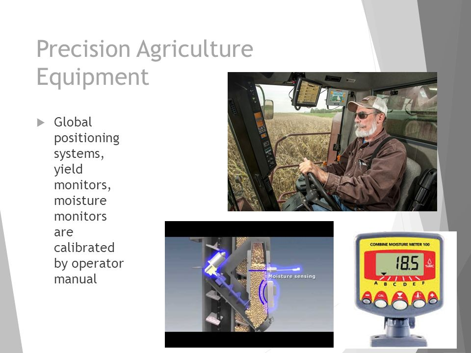 Precision Agriculture Equipment  Global positioning systems, yield monitors, moisture monitors are calibrated by operator manual