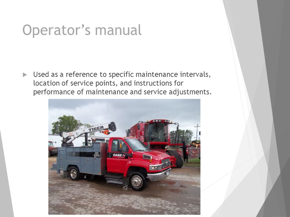 Operator's manual  Used as a reference to specific maintenance intervals, location of service points, and instructions for performance of maintenance