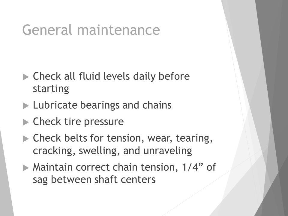 General maintenance  Check all fluid levels daily before starting  Lubricate bearings and chains  Check tire pressure  Check belts for tension, wear, tearing, cracking, swelling, and unraveling  Maintain correct chain tension, 1/4 of sag between shaft centers