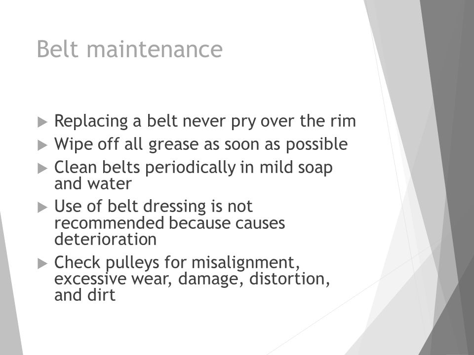 Belt maintenance  Replacing a belt never pry over the rim  Wipe off all grease as soon as possible  Clean belts periodically in mild soap and water