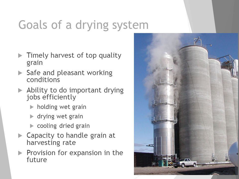 Goals of a drying system  Timely harvest of top quality grain  Safe and pleasant working conditions  Ability to do important drying jobs efficientl