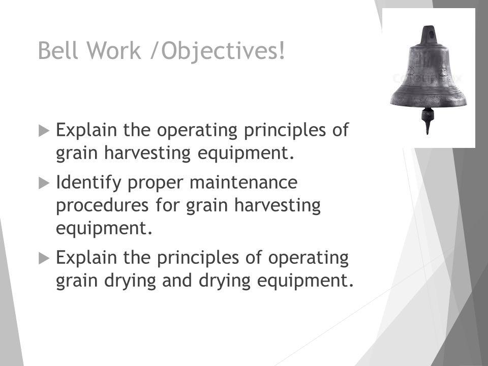 Bell Work /Objectives!  Explain the operating principles of grain harvesting equipment.  Identify proper maintenance procedures for grain harvesting