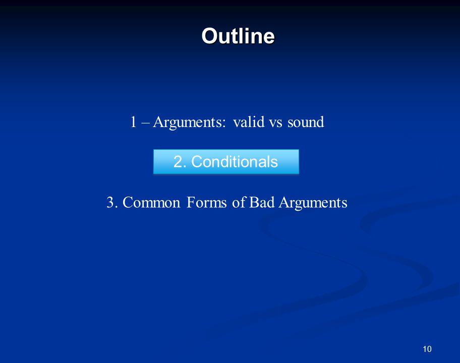 10Outline 1 – Arguments: valid vs sound 2. Conditionals 3. Common Forms of Bad Arguments