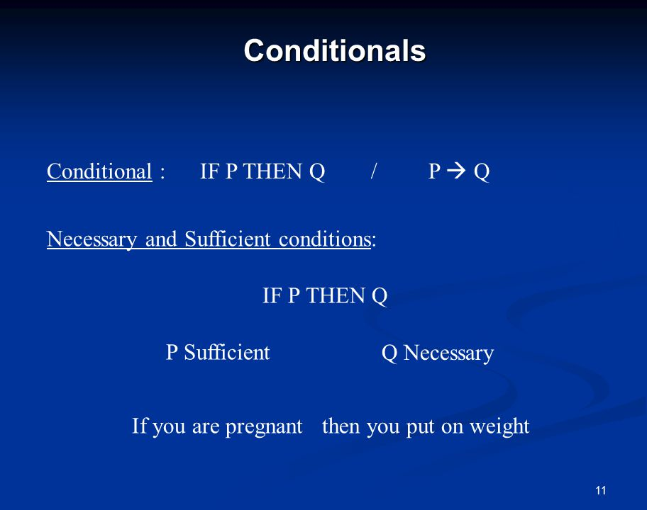 11Conditionals Conditional : IF P THEN Q / P  Q Necessary and Sufficient conditions: IF P THEN Q P Sufficient Q Necessary If you are pregnant then you put on weight