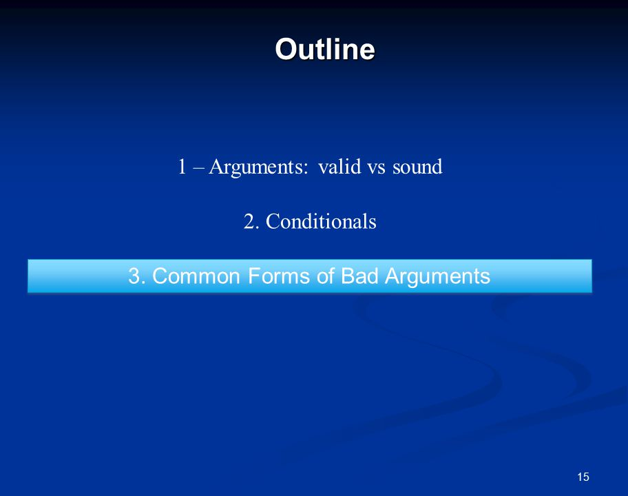 15Outline 1 – Arguments: valid vs sound 2. Conditionals 3. Common Forms of Bad Arguments