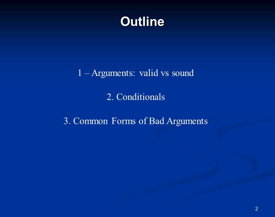2Outline 1 – Arguments: valid vs sound 2. Conditionals 3. Common Forms of Bad Arguments