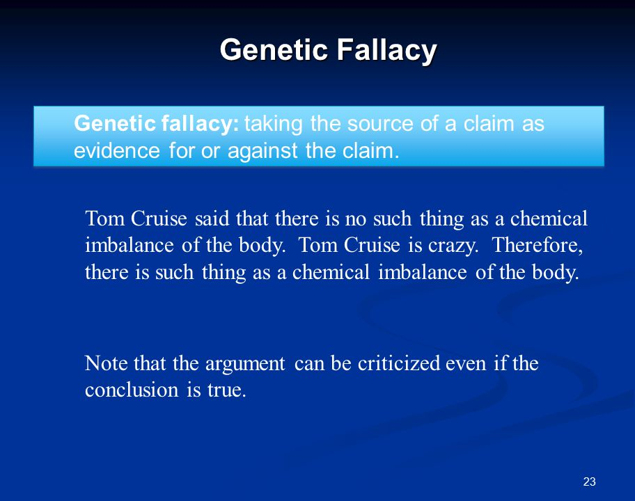 23 Genetic Fallacy Genetic fallacy: taking the source of a claim as evidence for or against the claim.