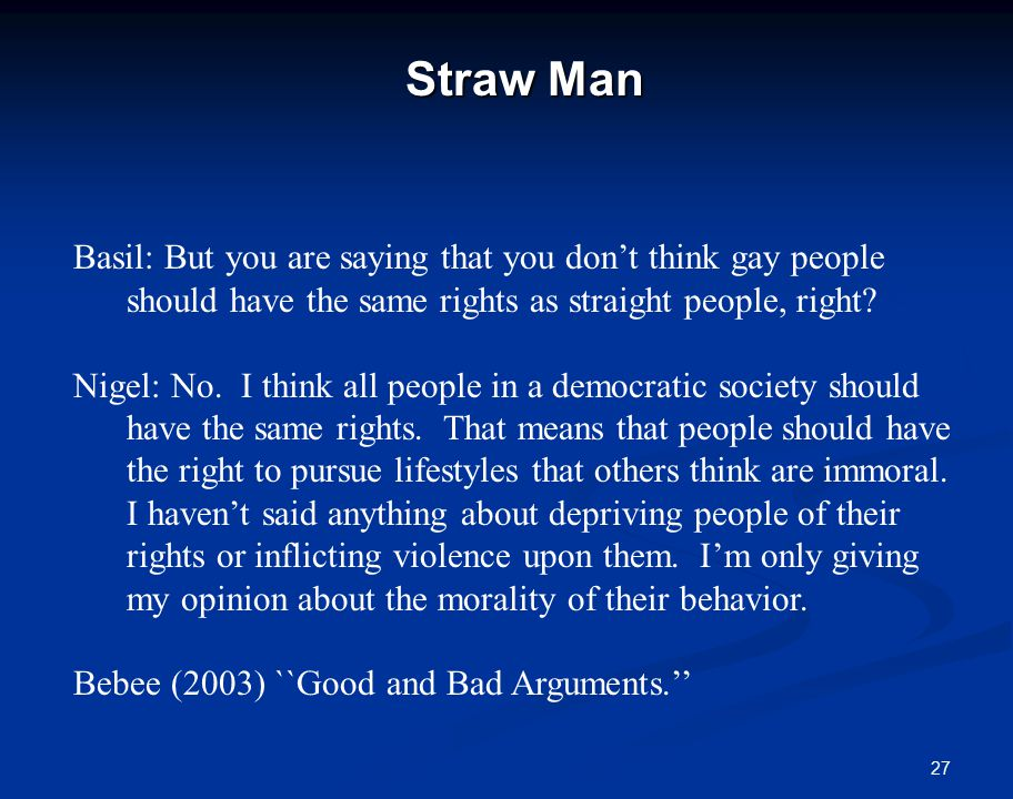 27 Straw Man Basil: But you are saying that you don't think gay people should have the same rights as straight people, right.