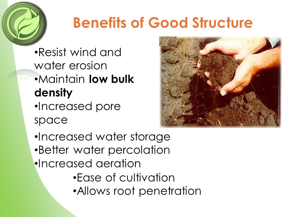 Resist wind and water erosion Maintain low bulk density Increased pore space Benefits of Good Structure Ease of cultivation Allows root penetration In