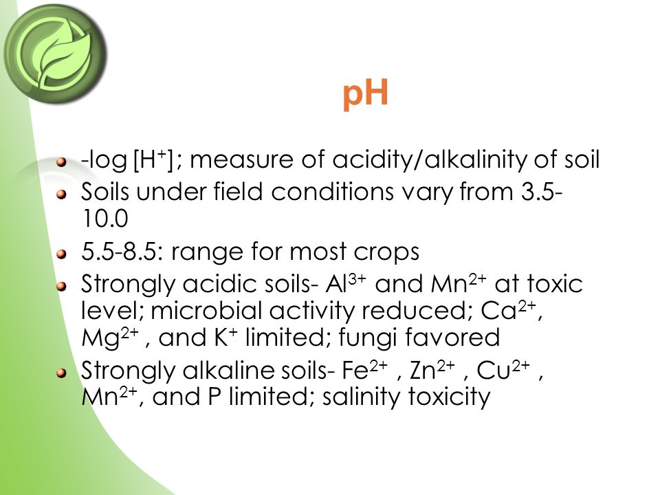 -log [H + ]; measure of acidity/alkalinity of soil Soils under field conditions vary from 3.5- 10.0 5.5-8.5: range for most crops Strongly acidic soils- Al 3+ and Mn 2+ at toxic level; microbial activity reduced; Ca 2+, Mg 2+, and K + limited; fungi favored Strongly alkaline soils- Fe 2+, Zn 2+, Cu 2+, Mn 2+, and P limited; salinity toxicity pH