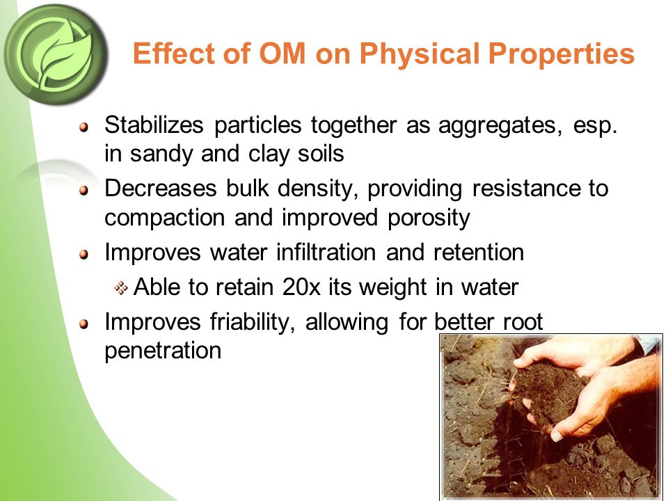 Stabilizes particles together as aggregates, esp. in sandy and clay soils Decreases bulk density, providing resistance to compaction and improved poro