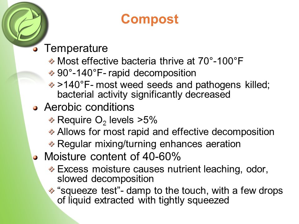 Temperature Most effective bacteria thrive at 70°-100°F 90°-140°F- rapid decomposition >140°F- most weed seeds and pathogens killed; bacterial activit