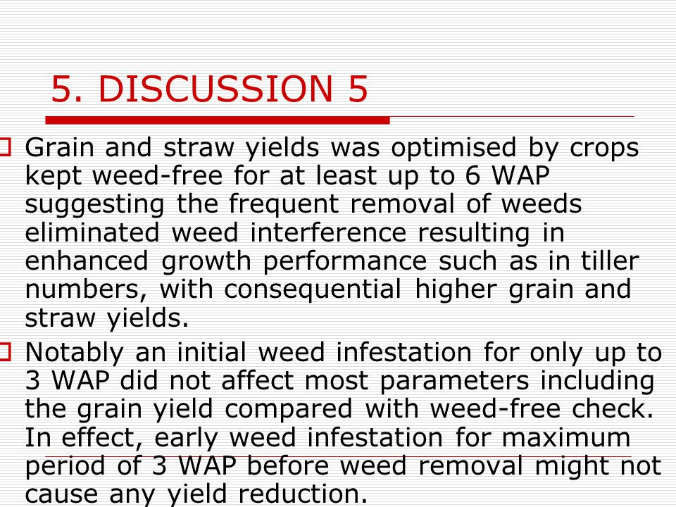 5. DISCUSSION 5  Grain and straw yields was optimised by crops kept weed-free for at least up to 6 WAP suggesting the frequent removal of weeds elimi