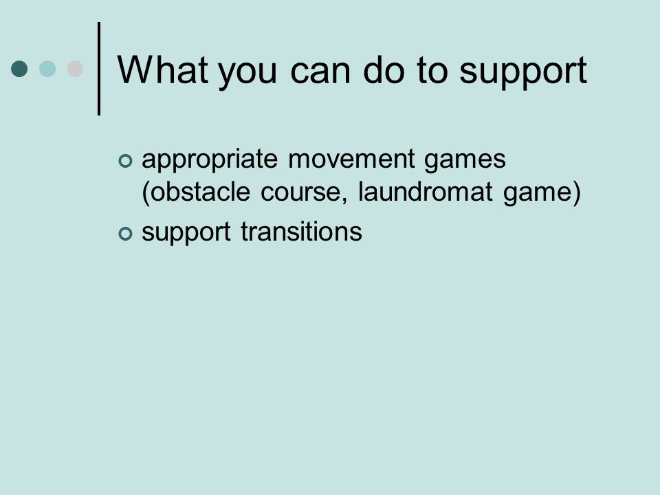 What you can do to support appropriate movement games (obstacle course, laundromat game) support transitions