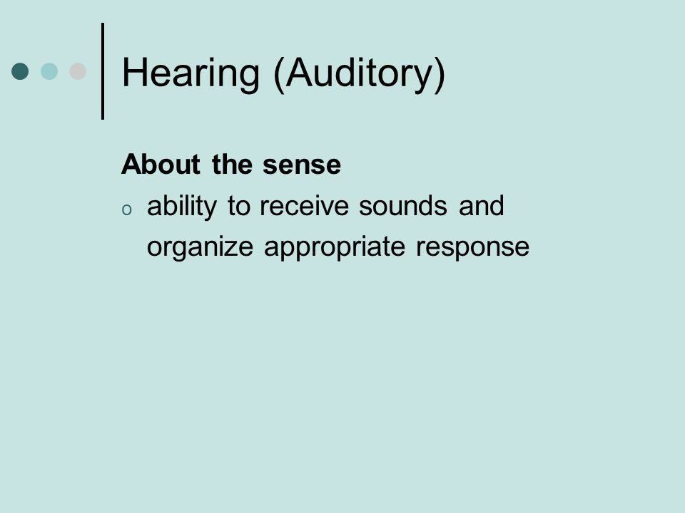 Hearing (Auditory) About the sense o ability to receive sounds and organize appropriate response