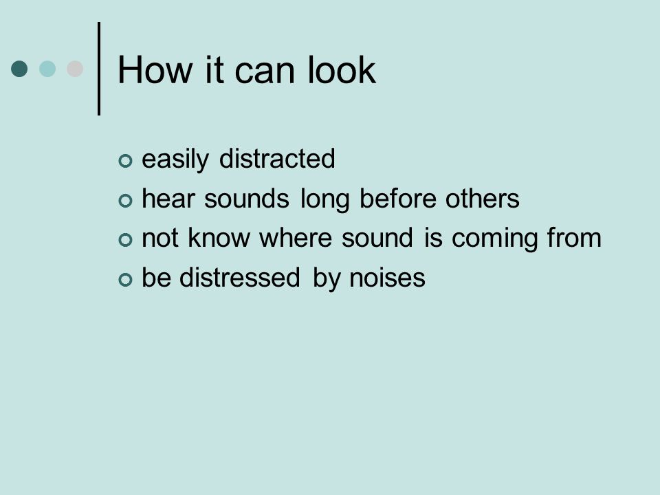 How it can look easily distracted hear sounds long before others not know where sound is coming from be distressed by noises