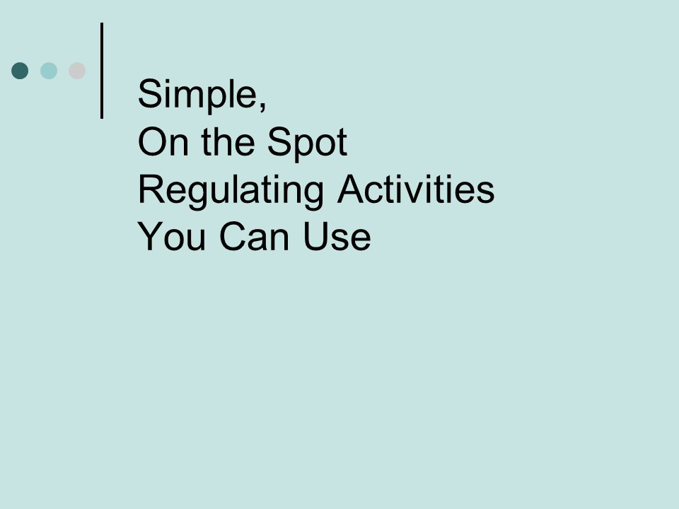 Simple, On the Spot Regulating Activities You Can Use