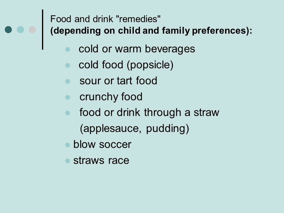 Food and drink remedies (depending on child and family preferences): cold or warm beverages cold food (popsicle) sour or tart food crunchy food food or drink through a straw (applesauce, pudding) blow soccer straws race