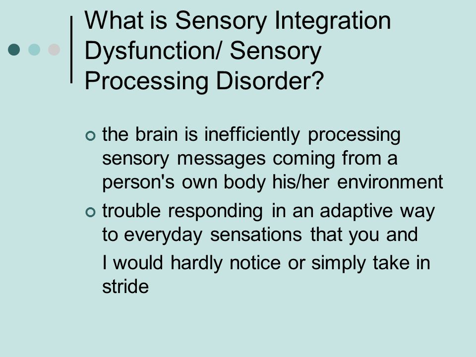 What is Sensory Integration Dysfunction/ Sensory Processing Disorder? the brain is inefficiently processing sensory messages coming from a person's ow