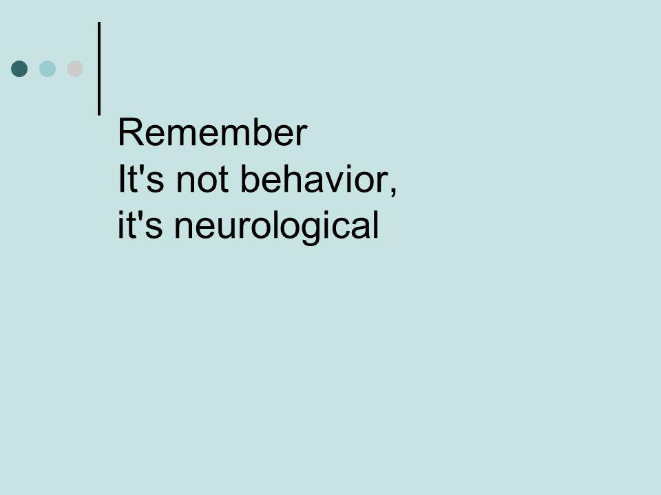 Remember It's not behavior, it's neurological