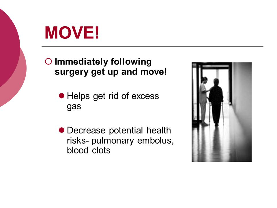 MOVE.  Immediately following surgery get up and move.
